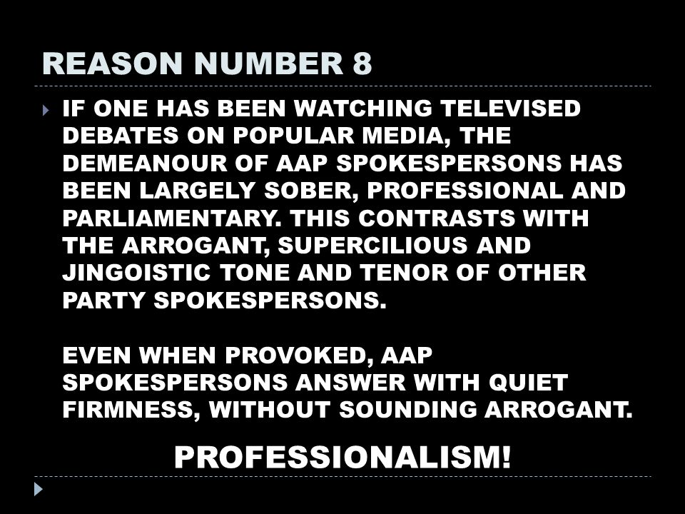 REASON NUMBER 8  IF ONE HAS BEEN WATCHING TELEVISED DEBATES ON POPULAR MEDIA, THE DEMEANOUR OF AAP SPOKESPERSONS HAS BEEN LARGELY SOBER, PROFESSIONAL AND PARLIAMENTARY.