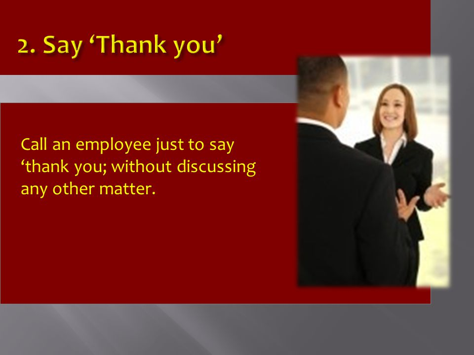 Call an employee just to say 'thank you; without discussing any other matter.