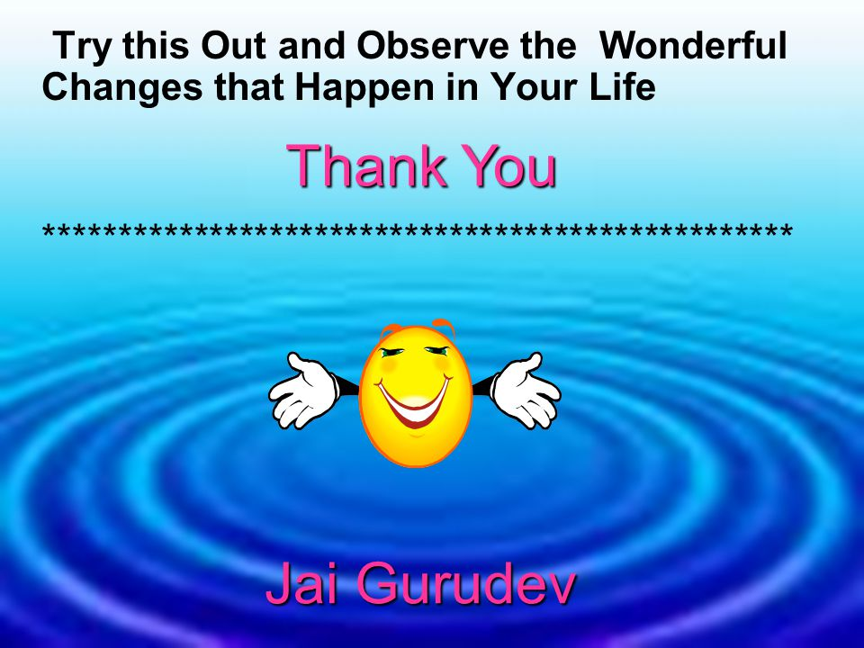 Try this Out and Observe the Wonderful Changes that Happen in Your Life ************************************************** Thank You Jai Gurudev