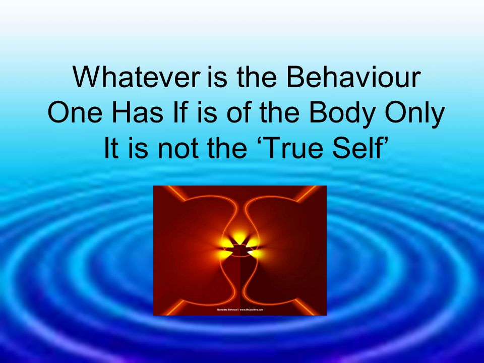 Whatever is the Behaviour One Has If is of the Body Only It is not the 'True Self'