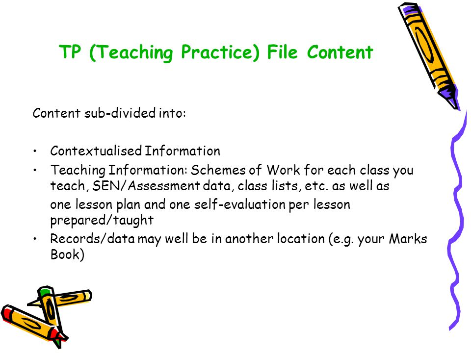 TP (Teaching Practice) File Content Content sub-divided into: Contextualised Information Teaching Information: Schemes of Work for each class you teach, SEN/Assessment data, class lists, etc.