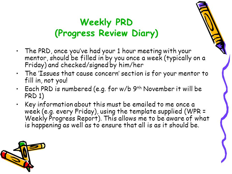 Weekly PRD (Progress Review Diary) The PRD, once you've had your 1 hour meeting with your mentor, should be filled in by you once a week (typically on
