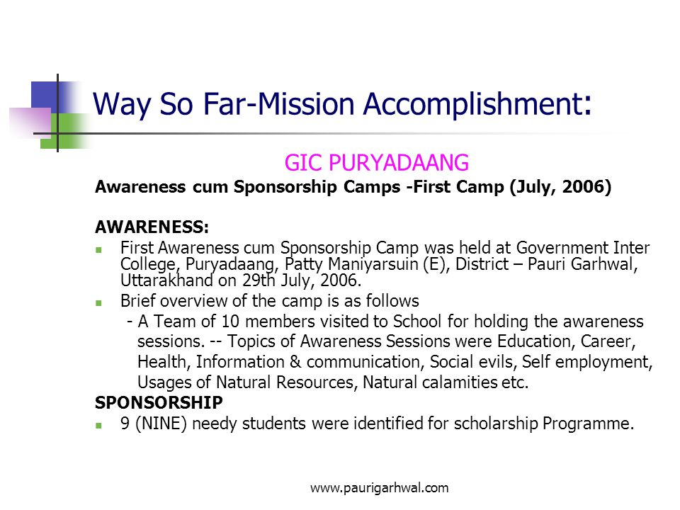 www.paurigarhwal.com Way So Far-Mission Accomplishment : GIC PURYADAANG Awareness cum Sponsorship Camps -First Camp (July, 2006) AWARENESS: First Awareness cum Sponsorship Camp was held at Government Inter College, Puryadaang, Patty Maniyarsuin (E), District – Pauri Garhwal, Uttarakhand on 29th July, 2006.