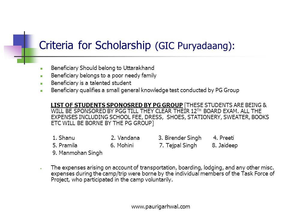 www.paurigarhwal.com Criteria for Scholarship (GIC Puryadaang): Beneficiary Should belong to Uttarakhand Beneficiary belongs to a poor needy family Beneficiary is a talented student Beneficiary qualifies a small general knowledge test conducted by PG Group LIST OF STUDENTS SPONOSRED BY PG GROUP [THESE STUDENTS ARE BEING & WILL BE SPONSORED BY PGG TILL THEY CLEAR THEIR 12 TH BOARD EXAM.