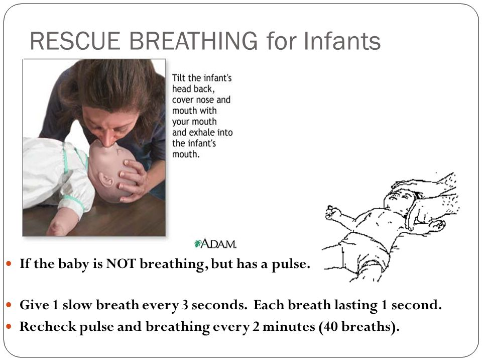 RESCUE BREATHING for Infants If the baby is NOT breathing, but has a pulse. Give 1 slow breath every 3 seconds. Each breath lasting 1 second. Recheck