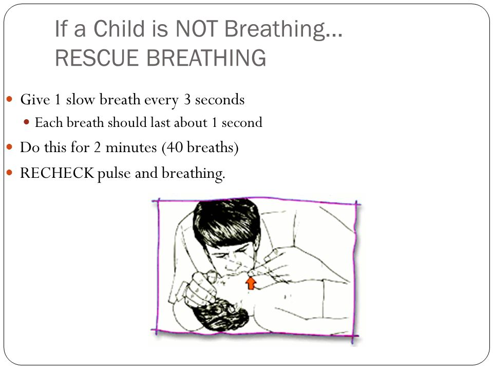 If a Child is NOT Breathing… RESCUE BREATHING Give 1 slow breath every 3 seconds Each breath should last about 1 second Do this for 2 minutes (40 brea