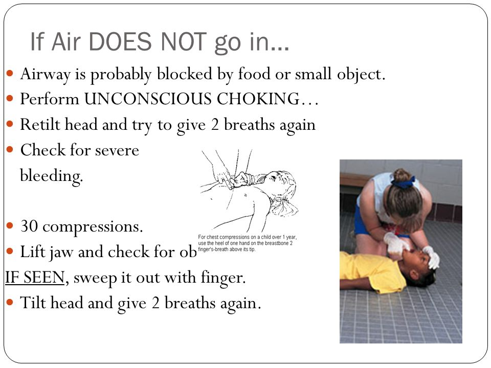 If Air DOES NOT go in… Airway is probably blocked by food or small object. Perform UNCONSCIOUS CHOKING… Retilt head and try to give 2 breaths again Ch