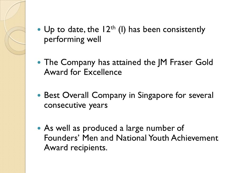 Up to date, the 12 th (I) has been consistently performing well The Company has attained the JM Fraser Gold Award for Excellence Best Overall Company in Singapore for several consecutive years As well as produced a large number of Founders' Men and National Youth Achievement Award recipients.