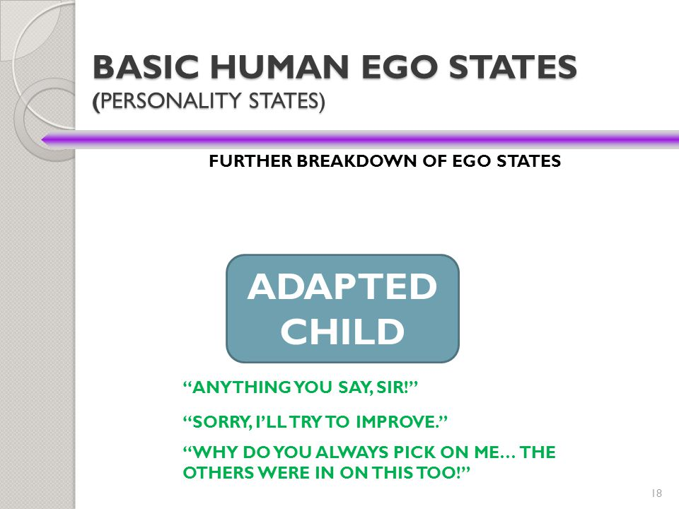 "18 BASIC HUMAN EGO STATES (PERSONALITY STATES) FURTHER BREAKDOWN OF EGO STATES ADAPTED CHILD ""ANYTHING YOU SAY, SIR!"" ""SORRY, I'LL TRY TO IMPROVE."" ""W"