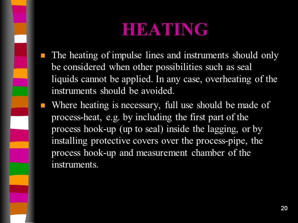 20 HEATING n The heating of impulse lines and instruments should only be considered when other possibilities such as seal liquids cannot be applied. I