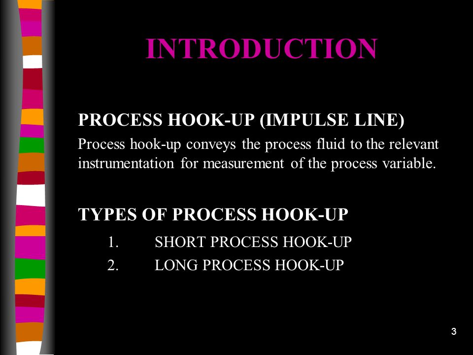 3 INTRODUCTION PROCESS HOOK-UP (IMPULSE LINE) Process hook-up conveys the process fluid to the relevant instrumentation for measurement of the process