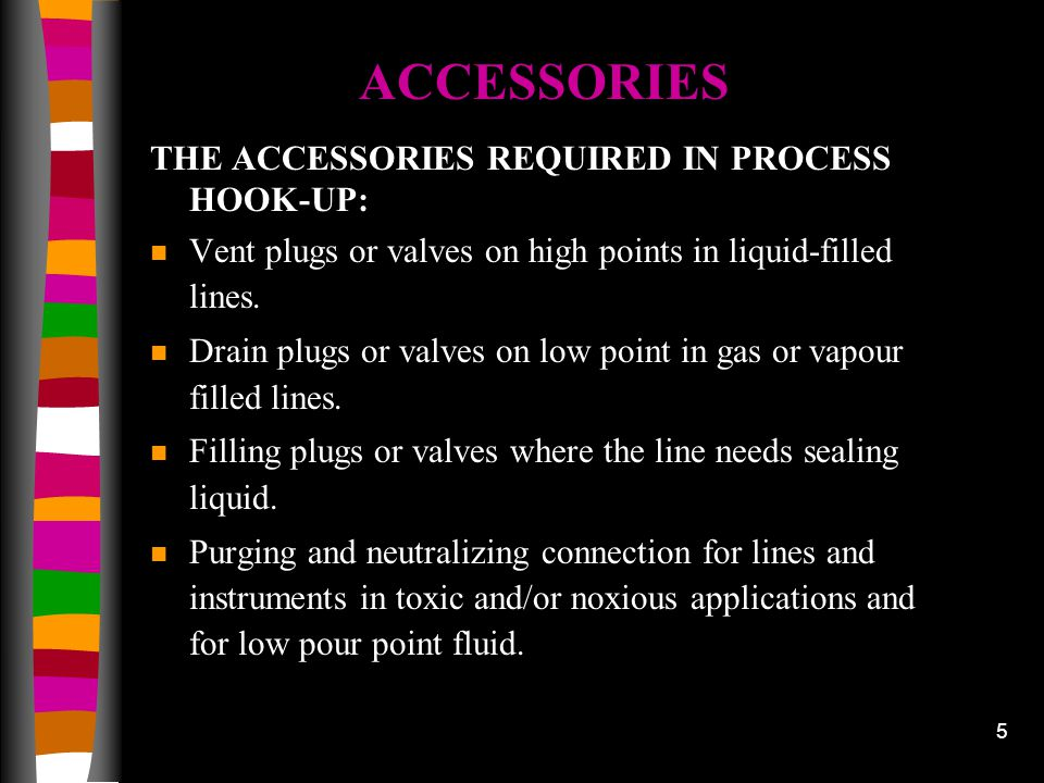 5 THE ACCESSORIES REQUIRED IN PROCESS HOOK-UP: n Vent plugs or valves on high points in liquid-filled lines. n Drain plugs or valves on low point in g
