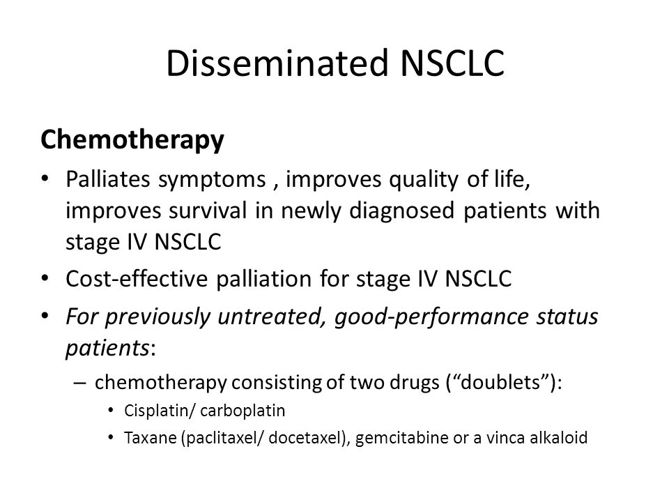 Disseminated NSCLC Chemotherapy Palliates symptoms, improves quality of life, improves survival in newly diagnosed patients with stage IV NSCLC Cost-effective palliation for stage IV NSCLC For previously untreated, good-performance status patients: – chemotherapy consisting of two drugs ( doublets ): Cisplatin/ carboplatin Taxane (paclitaxel/ docetaxel), gemcitabine or a vinca alkaloid