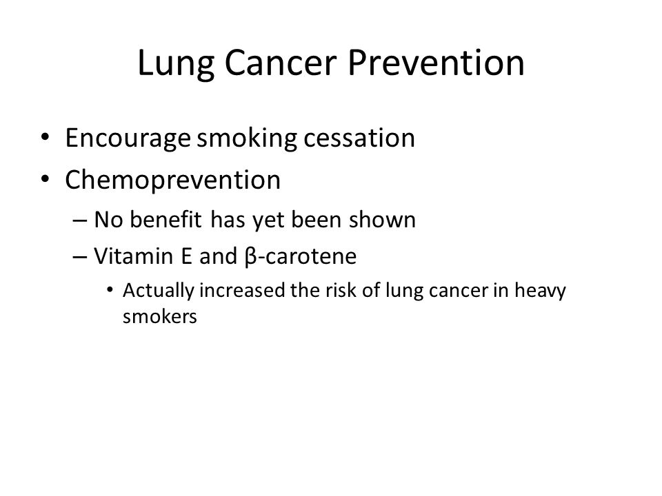 Lung Cancer Prevention Encourage smoking cessation Chemoprevention – No benefit has yet been shown – Vitamin E and β-carotene Actually increased the risk of lung cancer in heavy smokers