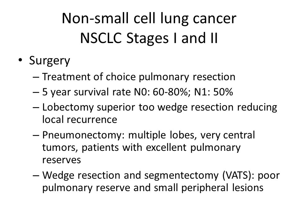 Non-small cell lung cancer NSCLC Stages I and II Surgery – Treatment of choice pulmonary resection – 5 year survival rate N0: 60-80%; N1: 50% – Lobectomy superior too wedge resection reducing local recurrence – Pneumonectomy: multiple lobes, very central tumors, patients with excellent pulmonary reserves – Wedge resection and segmentectomy (VATS): poor pulmonary reserve and small peripheral lesions