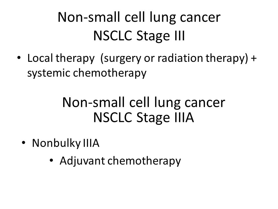 Non-small cell lung cancer NSCLC Stage III Local therapy (surgery or radiation therapy) + systemic chemotherapy Non-small cell lung cancer NSCLC Stage IIIA Nonbulky IIIA Adjuvant chemotherapy
