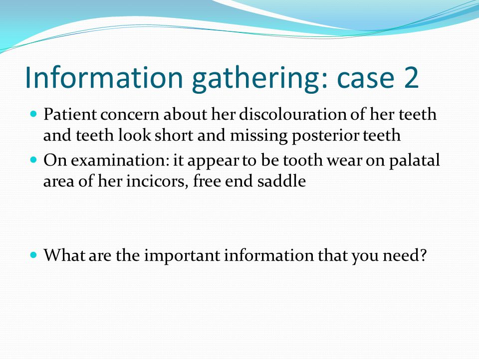 Information gathering: case 2 Patient concern about her discolouration of her teeth and teeth look short and missing posterior teeth On examination: i