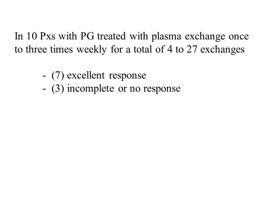 In 10 Pxs with PG treated with plasma exchange once to three times weekly for a total of 4 to 27 exchanges - (7) excellent response - (3) incomplete o