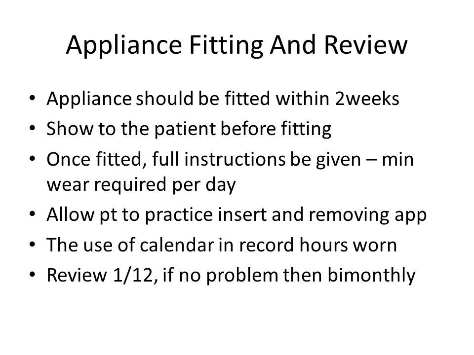 Appliance Fitting And Review Appliance should be fitted within 2weeks Show to the patient before fitting Once fitted, full instructions be given – min wear required per day Allow pt to practice insert and removing app The use of calendar in record hours worn Review 1/12, if no problem then bimonthly