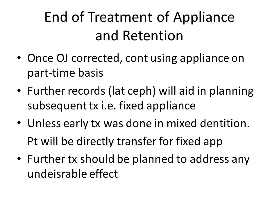 End of Treatment of Appliance and Retention Retention should be continued until the end of adolescent skeletal growth Incorporate a postural component to maintain the class II correction This include:  Parttime wear of cut down app or  Removable app with inclined anterior bite plane
