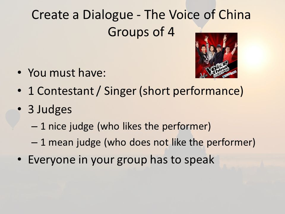 Create a Dialogue - The Voice of China Groups of 4 You must have: 1 Contestant / Singer (short performance) 3 Judges – 1 nice judge (who likes the performer) – 1 mean judge (who does not like the performer) Everyone in your group has to speak