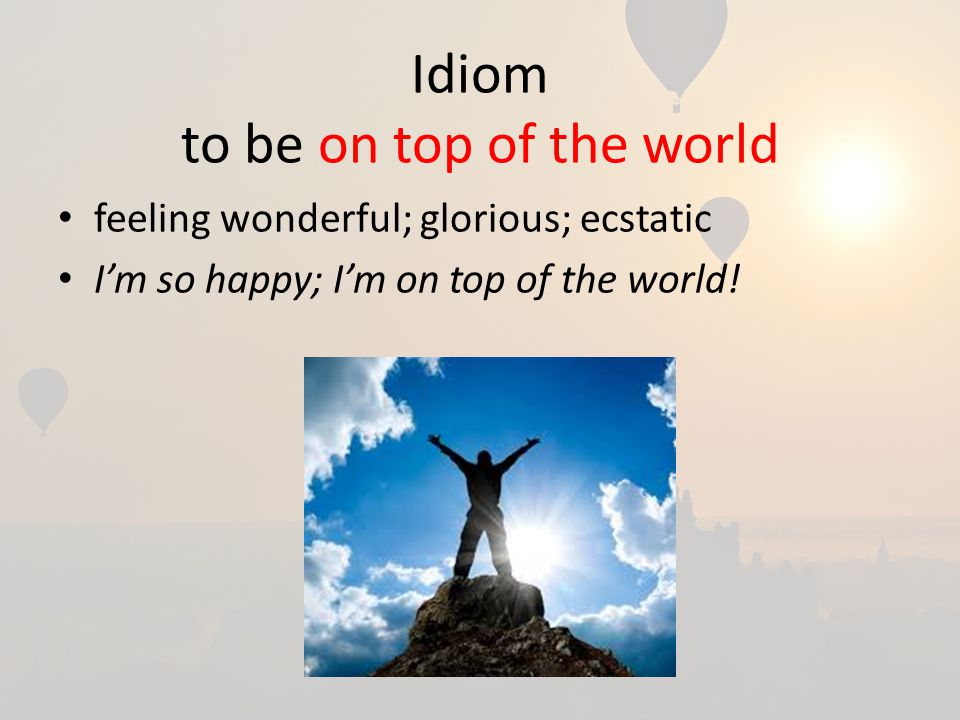 Idiom to be on top of the world feeling wonderful; glorious; ecstatic I'm so happy; I'm on top of the world!