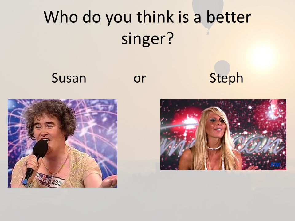 Who do you think is a better singer Susan or Steph