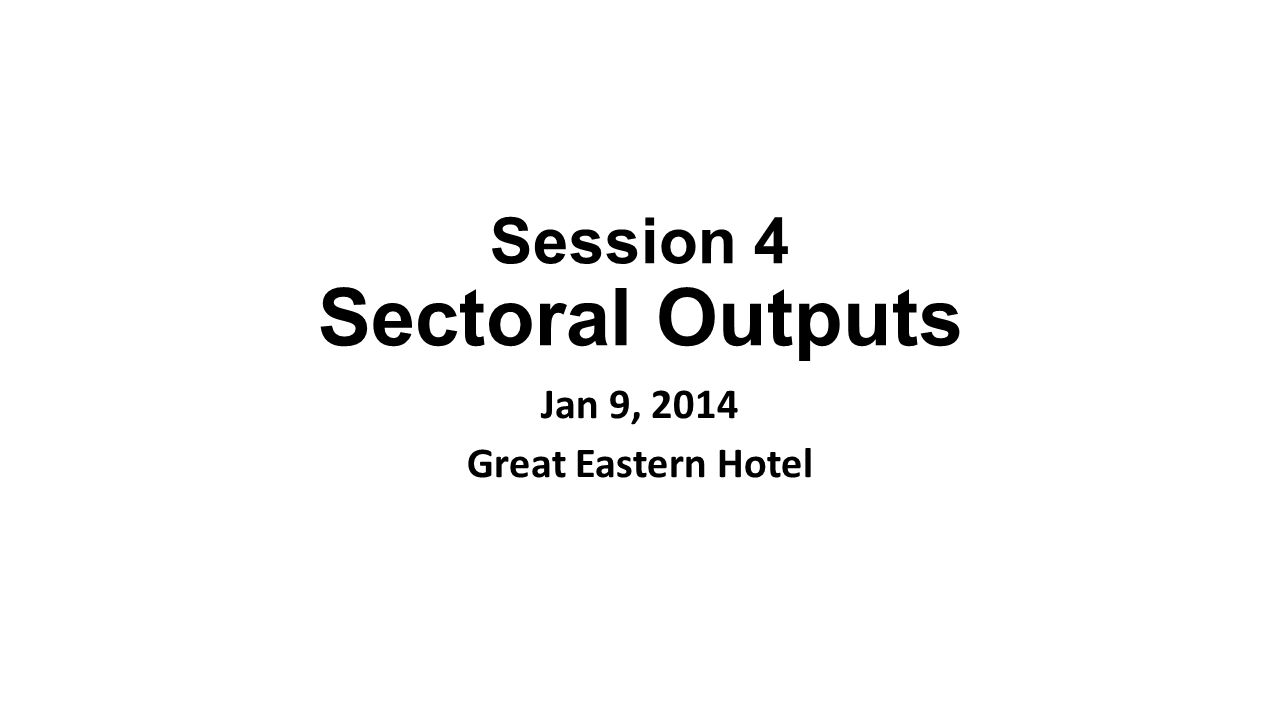 Session 4 Sectoral Outputs Jan 9, 2014 Great Eastern Hotel