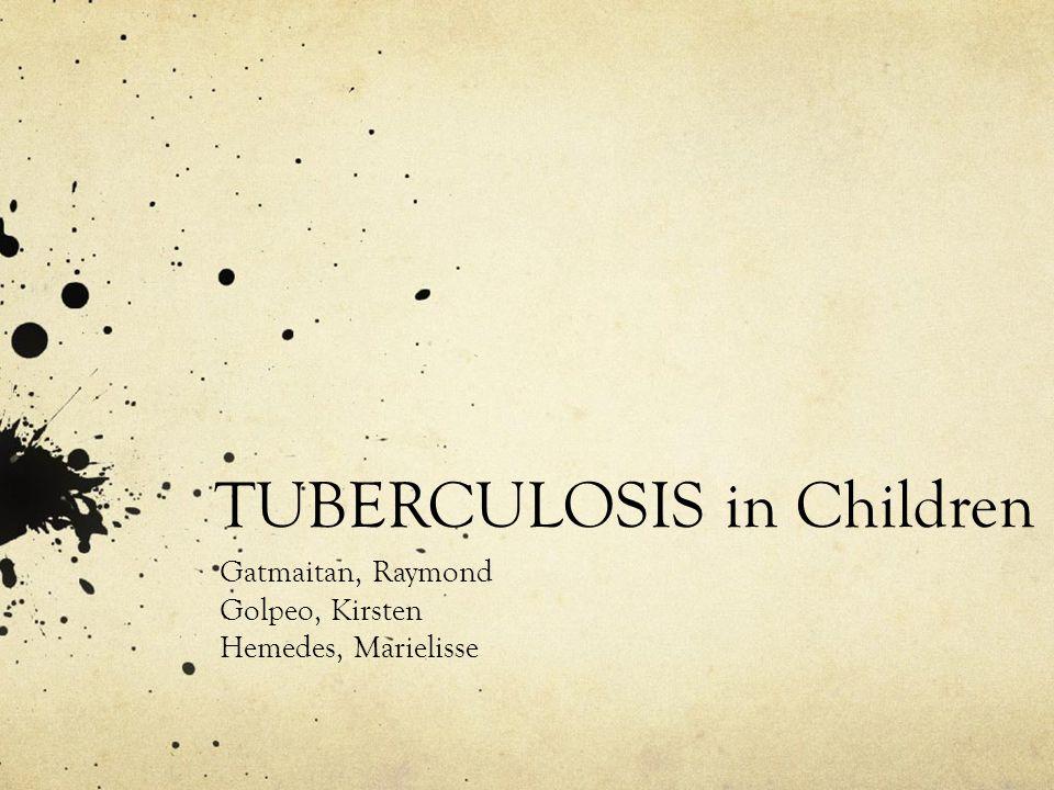 TUBERCULOSIS in Children Gatmaitan, Raymond Golpeo, Kirsten Hemedes, Marielisse