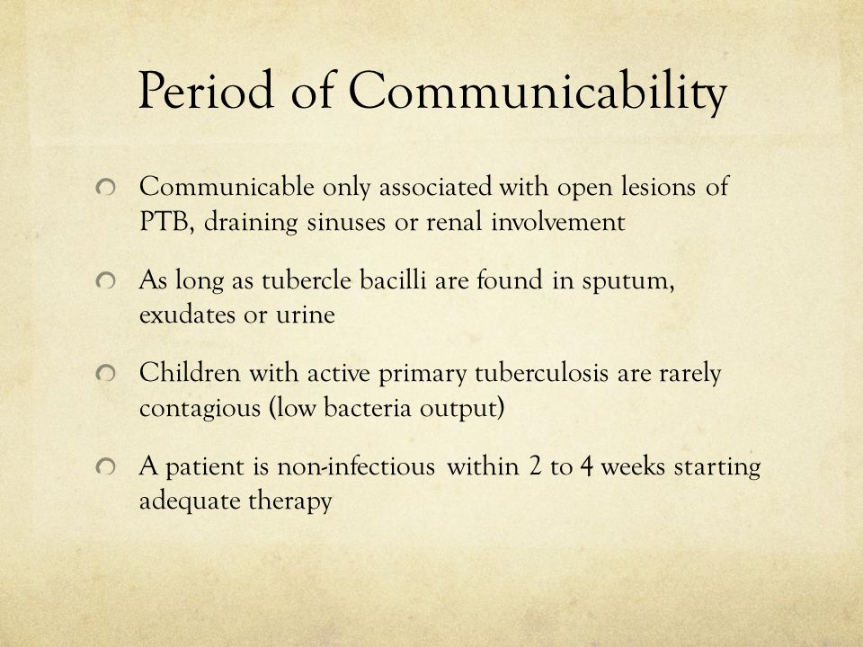 Period of Communicability Communicable only associated with open lesions of PTB, draining sinuses or renal involvement As long as tubercle bacilli are found in sputum, exudates or urine Children with active primary tuberculosis are rarely contagious (low bacteria output) A patient is non-infectious within 2 to 4 weeks starting adequate therapy