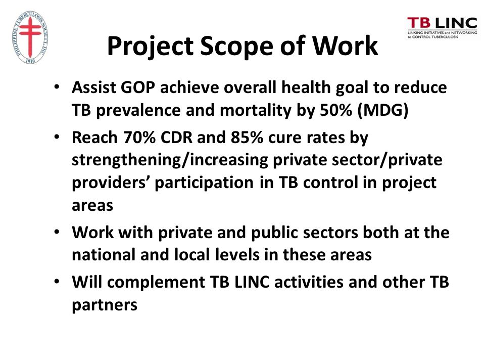 Project Scope of Work Assist GOP achieve overall health goal to reduce TB prevalence and mortality by 50% (MDG) Reach 70% CDR and 85% cure rates by st