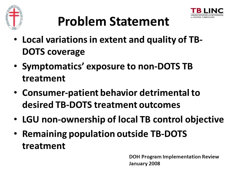 Problem Statement Local variations in extent and quality of TB- DOTS coverage Symptomatics' exposure to non-DOTS TB treatment Consumer-patient behavio
