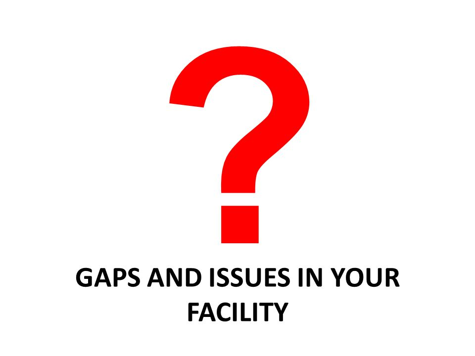 ? GAPS AND ISSUES IN YOUR FACILITY