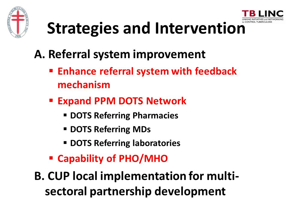 Strategies and Intervention A. Referral system improvement  Enhance referral system with feedback mechanism  Expand PPM DOTS Network  DOTS Referrin