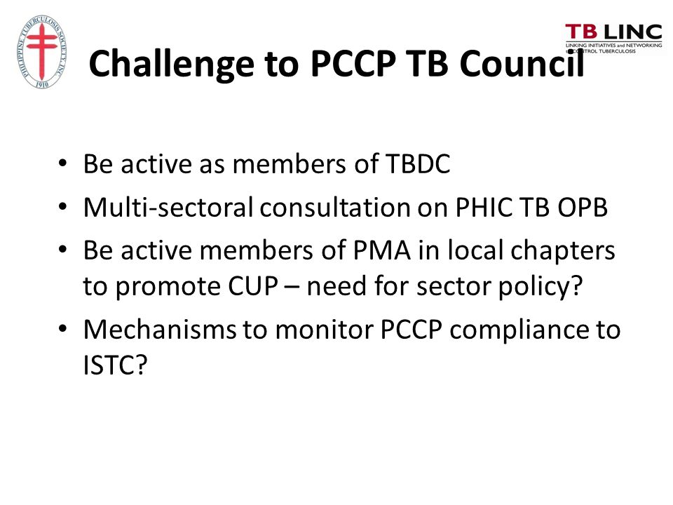 Challenge to PCCP TB Council Be active as members of TBDC Multi-sectoral consultation on PHIC TB OPB Be active members of PMA in local chapters to pro