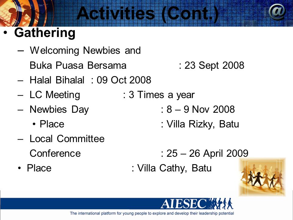 Activities (Cont.) Gathering – Welcoming Newbies and Buka Puasa Bersama: 23 Sept 2008 – Halal Bihalal: 09 Oct 2008 – LC Meeting : 3 Times a year – Newbies Day : 8 – 9 Nov 2008 Place : Villa Rizky, Batu – Local Committee Conference : 25 – 26 April 2009 Place : Villa Cathy, Batu