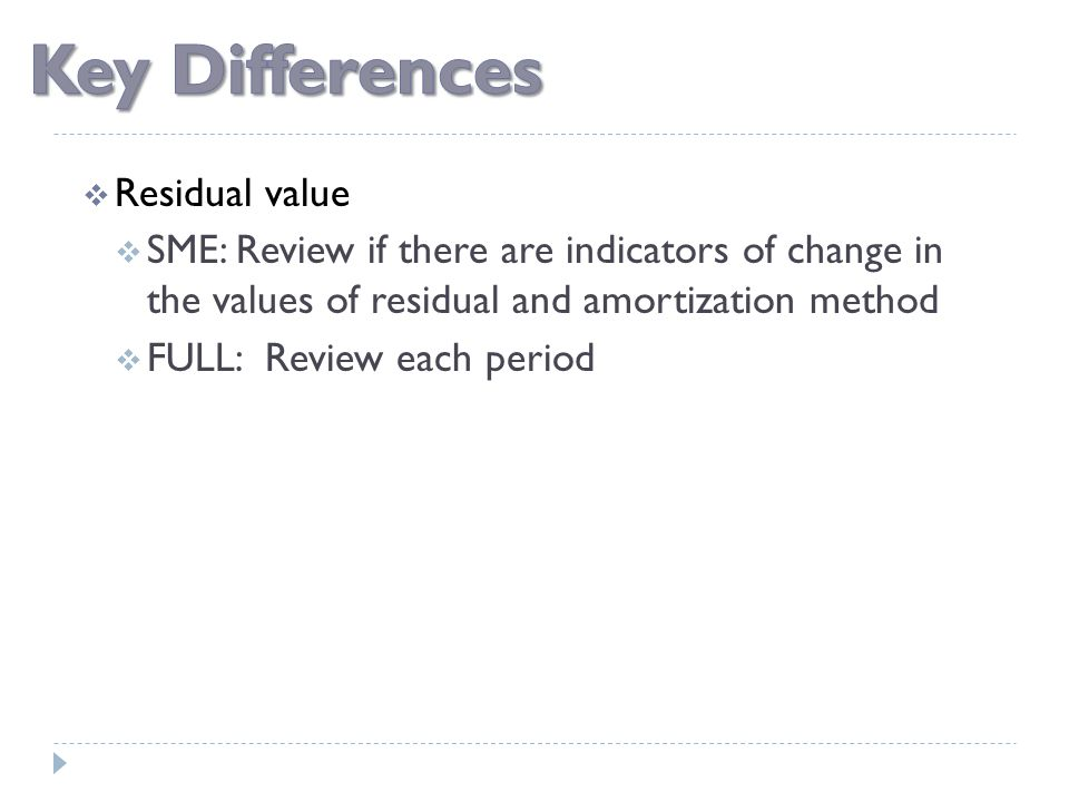  Residual value  SME: Review if there are indicators of change in the values of residual and amortization method  FULL: Review each period