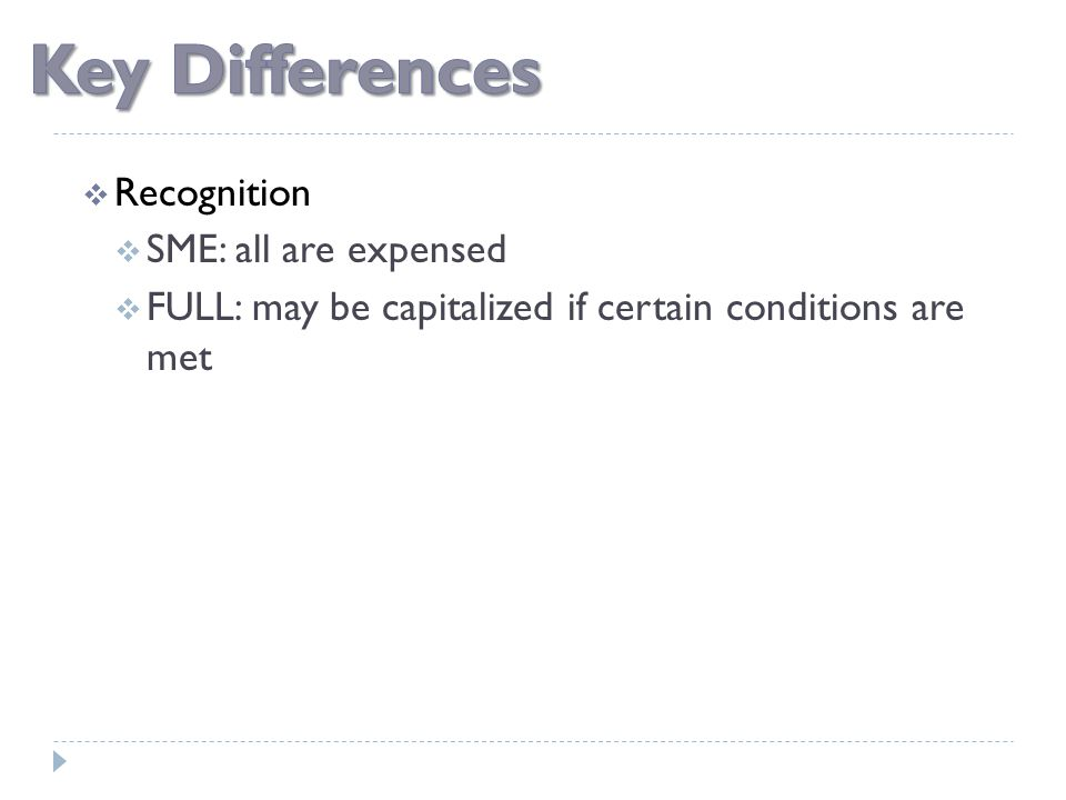  Recognition  SME: all are expensed  FULL: may be capitalized if certain conditions are met