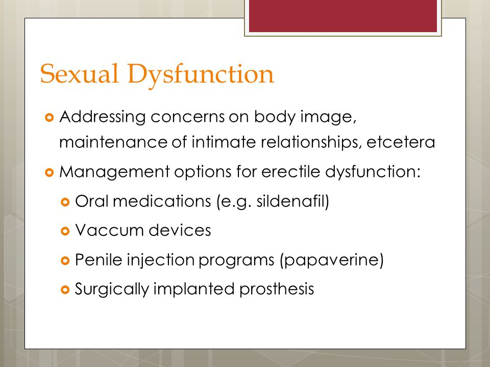 Sexual Dysfunction  Addressing concerns on body image, maintenance of intimate relationships, etcetera  Management options for erectile dysfunction: