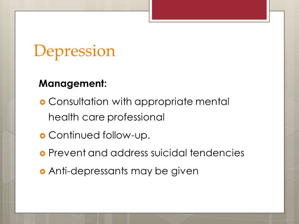 Depression Management:  Consultation with appropriate mental health care professional  Continued follow-up.  Prevent and address suicidal tendencie