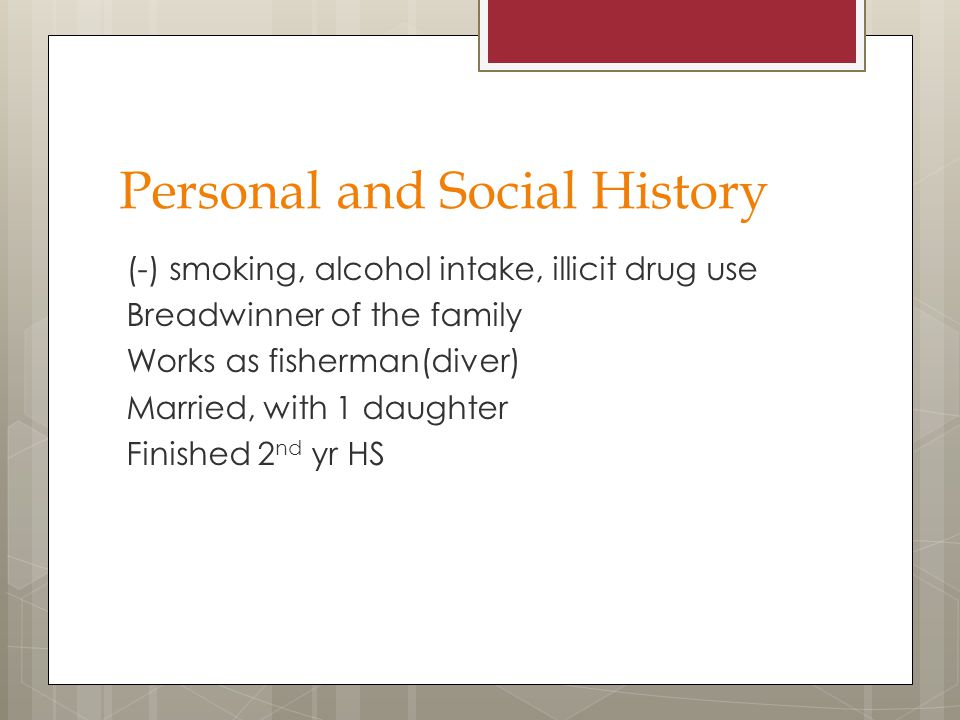 Personal and Social History (-) smoking, alcohol intake, illicit drug use Breadwinner of the family Works as fisherman(diver) Married, with 1 daughter