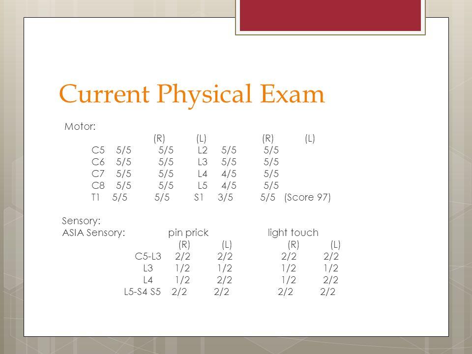 Current Physical Exam Motor: (R) (L) C5 5/5 5/5 L2 5/5 5/5 C6 5/5 5/5 L3 5/5 5/5 C7 5/5 5/5 L4 4/5 5/5 C8 5/5 5/5 L5 4/5 5/5 T1 5/5 5/5 S1 3/5 5/5 (Score 97) Sensory: ASIA Sensory: pin prick light touch (R) (L) (R) (L) C5-L3 2/2 2/2 2/2 2/2 L3 1/2 1/2 1/2 1/2 L4 1/2 2/2 1/2 2/2 L5-S4 S5 2/2 2/2 2/2 2/2
