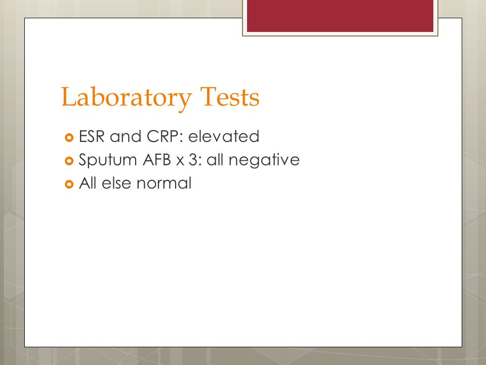 Laboratory Tests  ESR and CRP: elevated  Sputum AFB x 3: all negative  All else normal