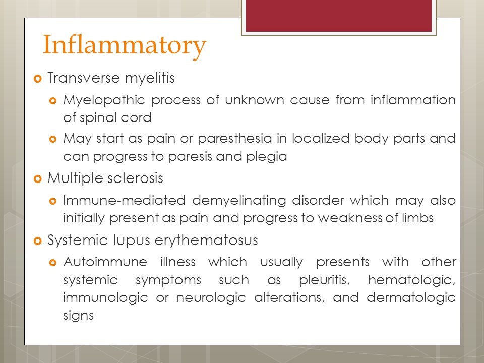 Inflammatory  Transverse myelitis  Myelopathic process of unknown cause from inflammation of spinal cord  May start as pain or paresthesia in local