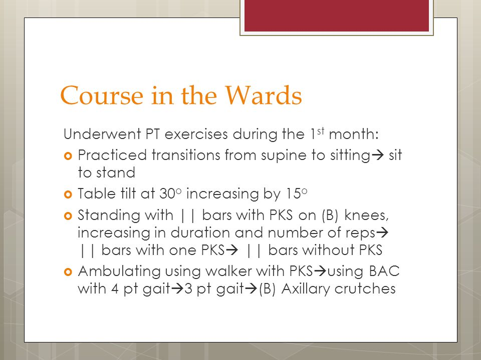 Course in the Wards Underwent PT exercises during the 1 st month:  Practiced transitions from supine to sitting  sit to stand  Table tilt at 30 o i