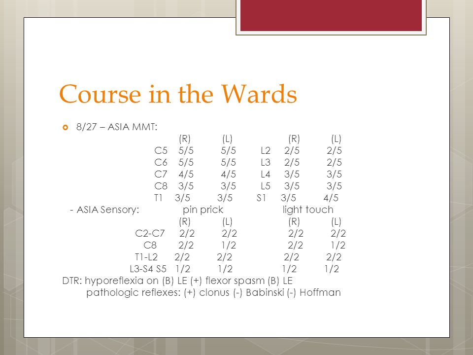 Course in the Wards  8/27 – ASIA MMT: (R) (L) (R) (L) C5 5/5 5/5 L2 2/5 2/5 C6 5/5 5/5 L3 2/5 2/5 C7 4/5 4/5 L4 3/5 3/5 C8 3/5 3/5 L5 3/5 3/5 T1 3/5 3/5 S1 3/5 4/5 - ASIA Sensory: pin prick light touch (R) (L) (R) (L) C2-C7 2/2 2/2 2/2 2/2 C8 2/2 1/2 2/2 1/2 T1-L2 2/2 2/2 2/2 2/2 L3-S4 S5 1/2 1/2 1/2 1/2 DTR: hyporeflexia on (B) LE (+) flexor spasm (B) LE pathologic reflexes: (+) clonus (-) Babinski (-) Hoffman