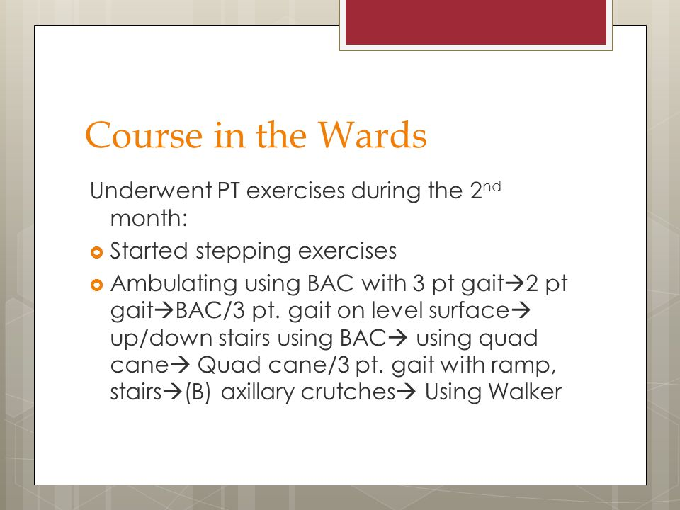 Course in the Wards Underwent PT exercises during the 2 nd month:  Started stepping exercises  Ambulating using BAC with 3 pt gait  2 pt gait  BAC
