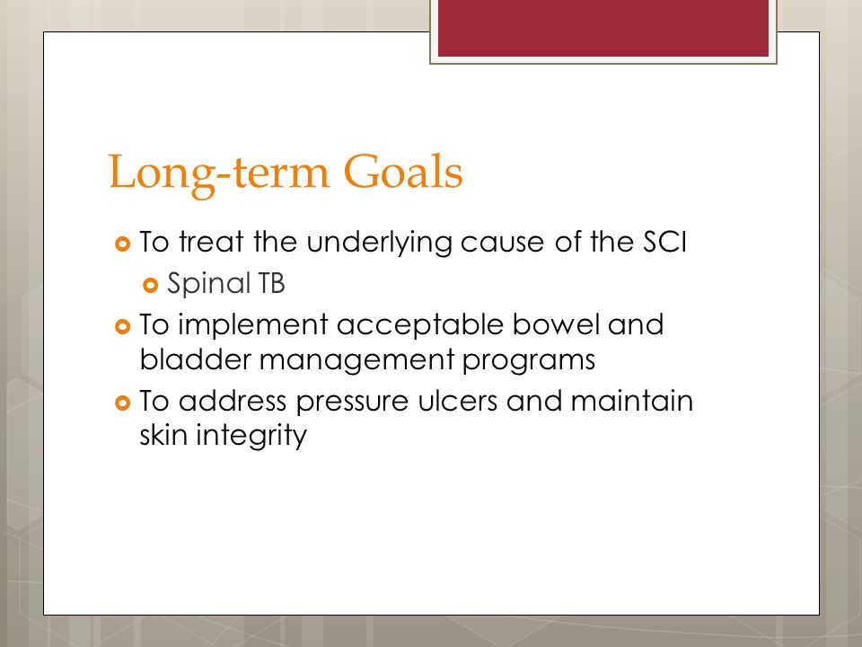 Long-term Goals  To treat the underlying cause of the SCI  Spinal TB  To implement acceptable bowel and bladder management programs  To address pr