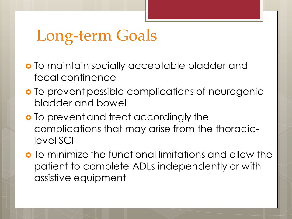 Long-term Goals  To maintain socially acceptable bladder and fecal continence  To prevent possible complications of neurogenic bladder and bowel  T
