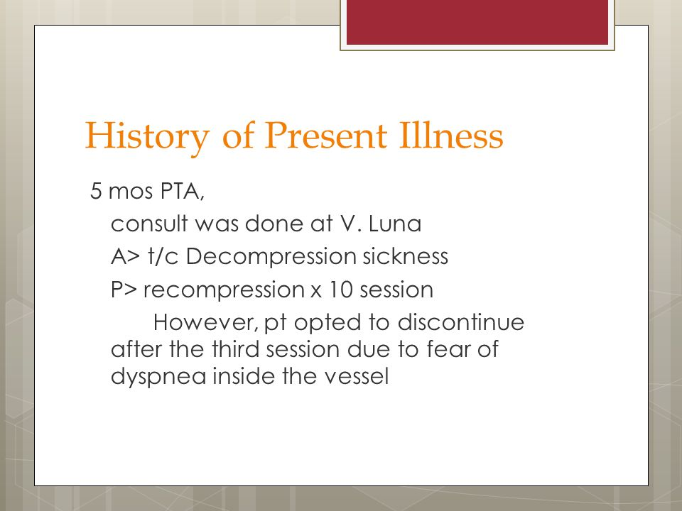 History of Present Illness 5 mos PTA, consult was done at V. Luna A> t/c Decompression sickness P> recompression x 10 session However, pt opted to dis